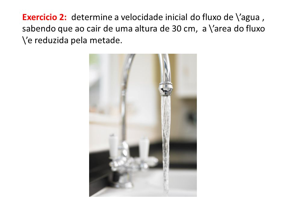 Exercicio 2: determine a velocidade inicial do fluxo de \'agua ,