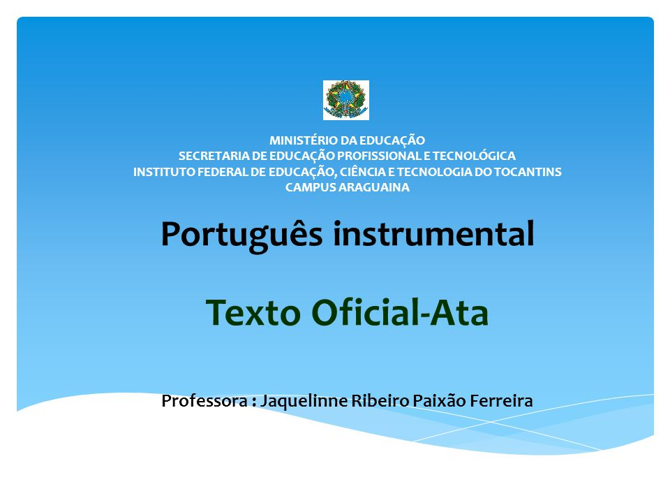 MINISTÉRIO DA EDUCAÇÃO SECRETARIA DE EDUCAÇÃO PROFISSIONAL E TECNOLÓGICA INSTITUTO FEDERAL DE EDUCAÇÃO, CIÊNCIA E TECNOLOGIA DO TOCANTINS CAMPUS ARAGUAINA Português instrumental Texto Oficial-Ata Professora : Jaquelinne Ribeiro Paixão Ferreira