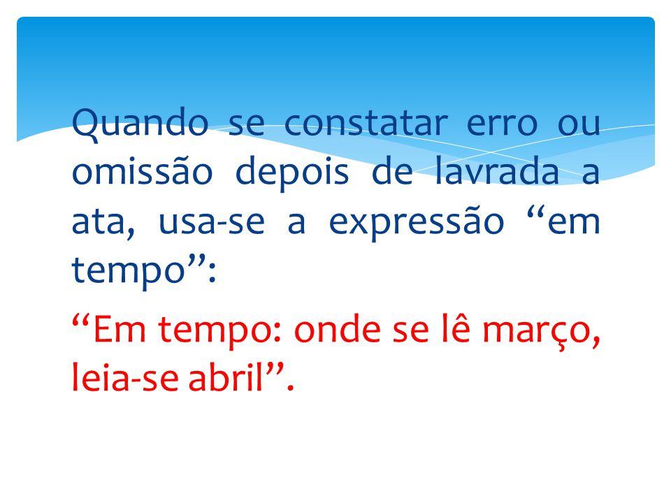 Quando se constatar erro ou omissão depois de lavrada a ata, usa-se a expressão em tempo : Em tempo: onde se lê março, leia-se abril .