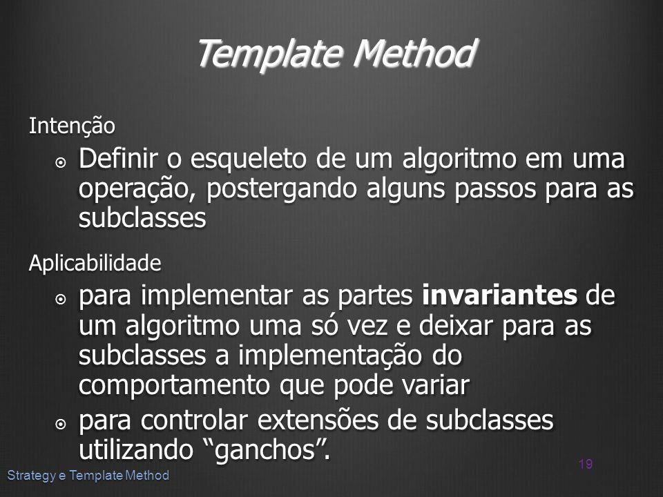 Template Method Intenção. Definir o esqueleto de um algoritmo em uma operação, postergando alguns passos para as subclasses.