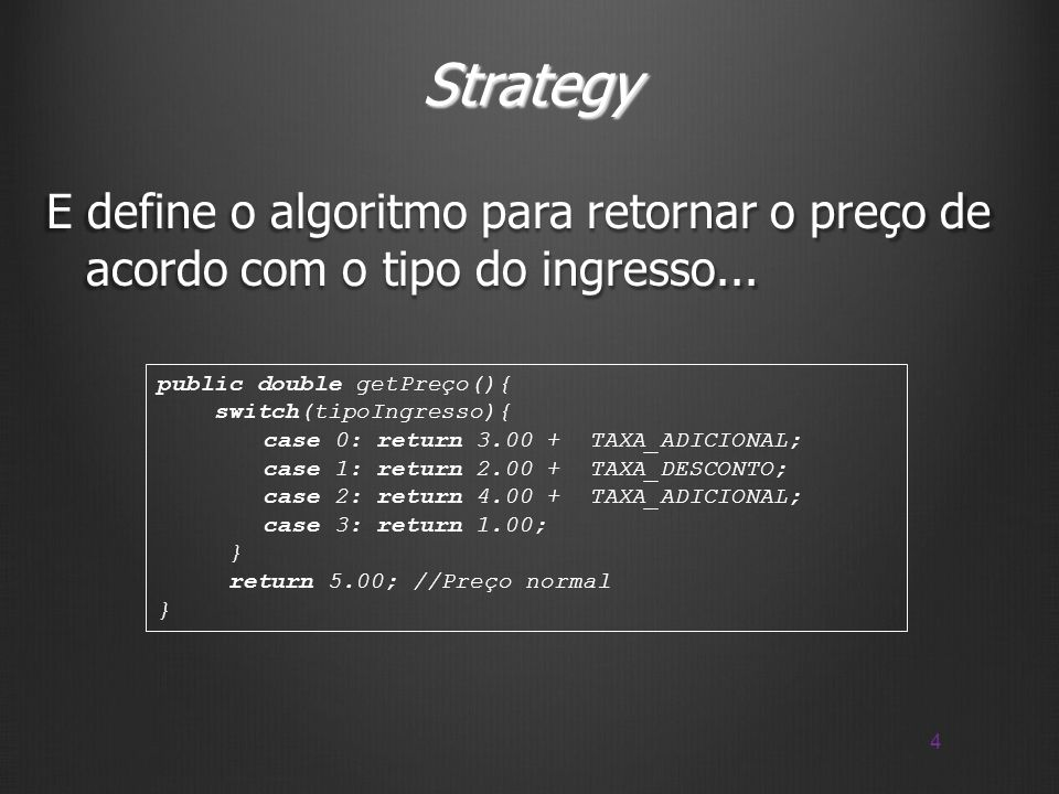 Strategy E define o algoritmo para retornar o preço de acordo com o tipo do ingresso... public double getPreço(){