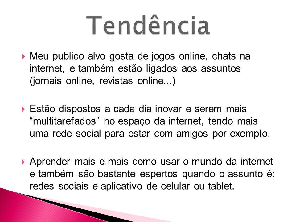 Tendência Meu publico alvo gosta de jogos online, chats na internet, e também estão ligados aos assuntos (jornais online, revistas online...)