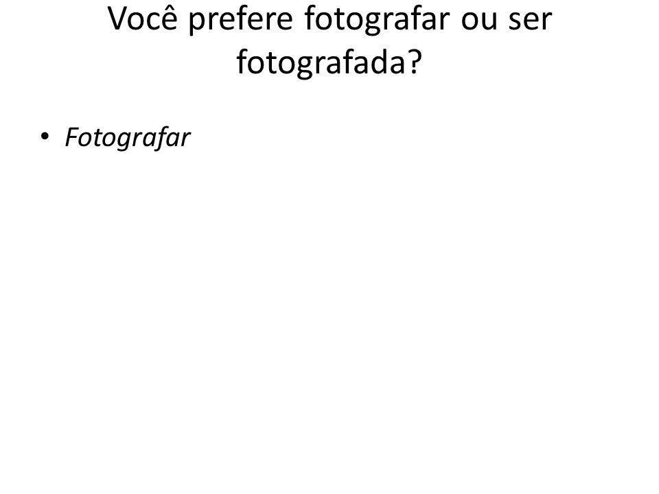 Você prefere fotografar ou ser fotografada