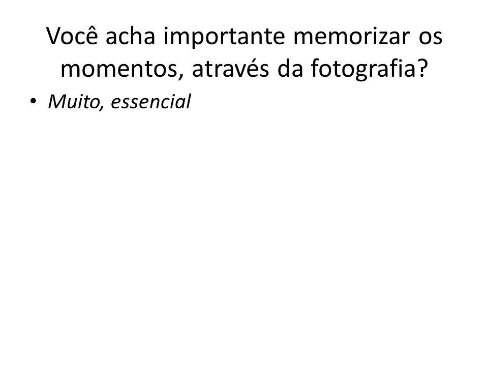 Você acha importante memorizar os momentos, através da fotografia