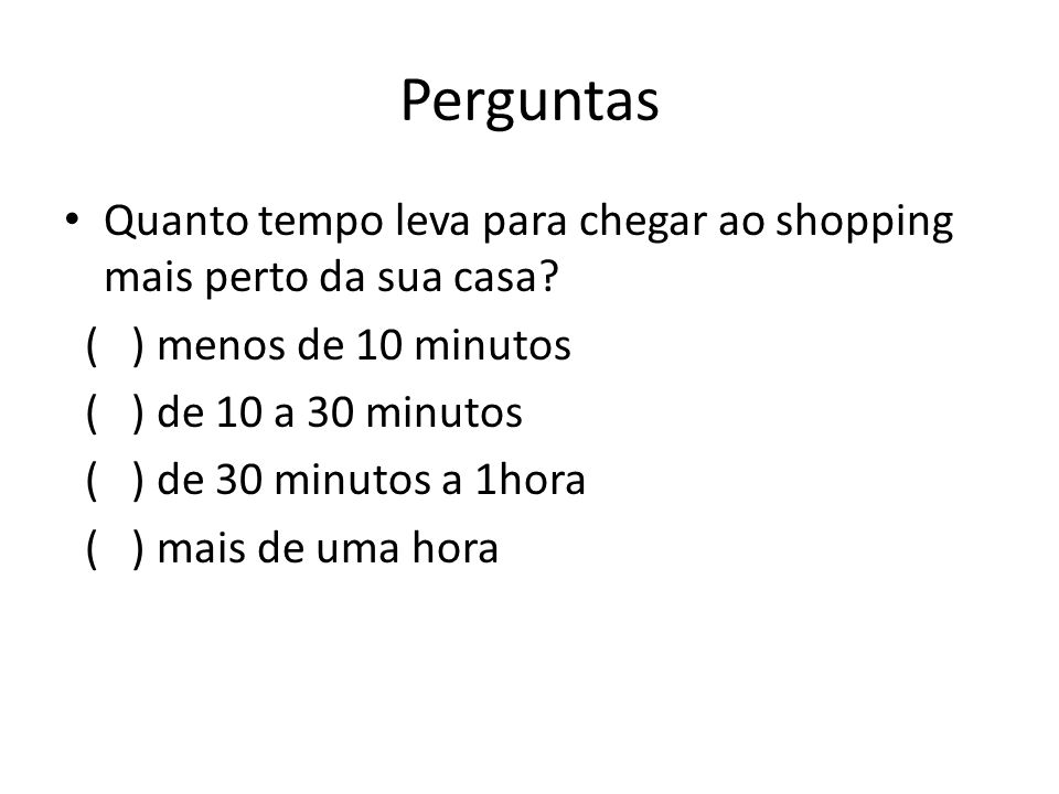 Perguntas Quanto tempo leva para chegar ao shopping mais perto da sua casa ( ) menos de 10 minutos.