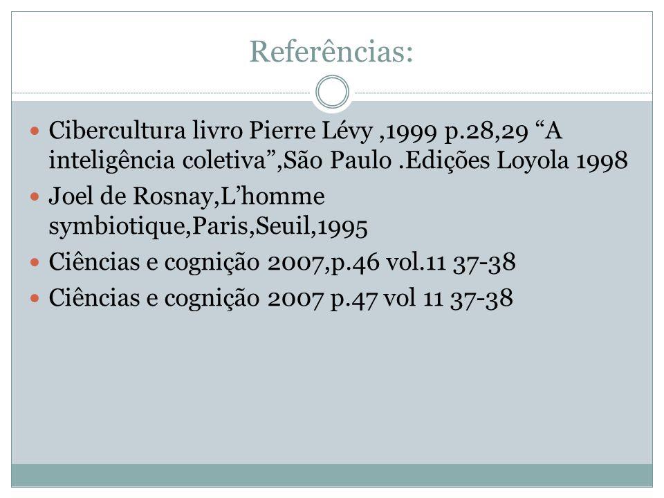 Referências: Cibercultura livro Pierre Lévy ,1999 p.28,29 A inteligência coletiva ,São Paulo .Edições Loyola 1998.