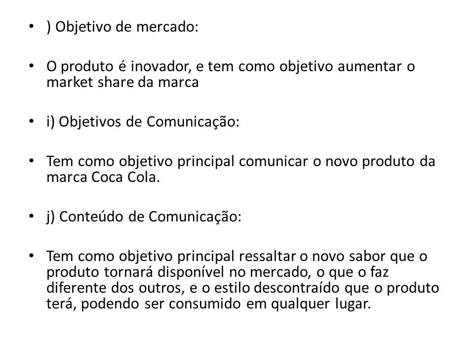 ) Objetivo de mercado: O produto é inovador, e tem como objetivo aumentar o market share da marca. i) Objetivos de Comunicação: