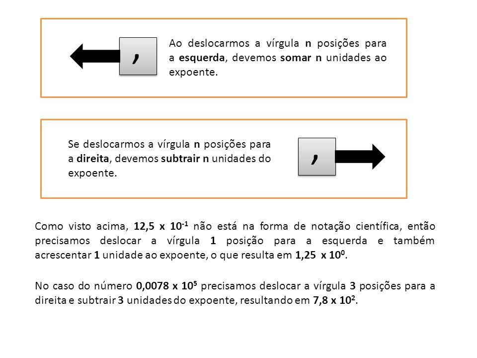 , Ao deslocarmos a vírgula n posições para a esquerda, devemos somar n unidades ao expoente. ,