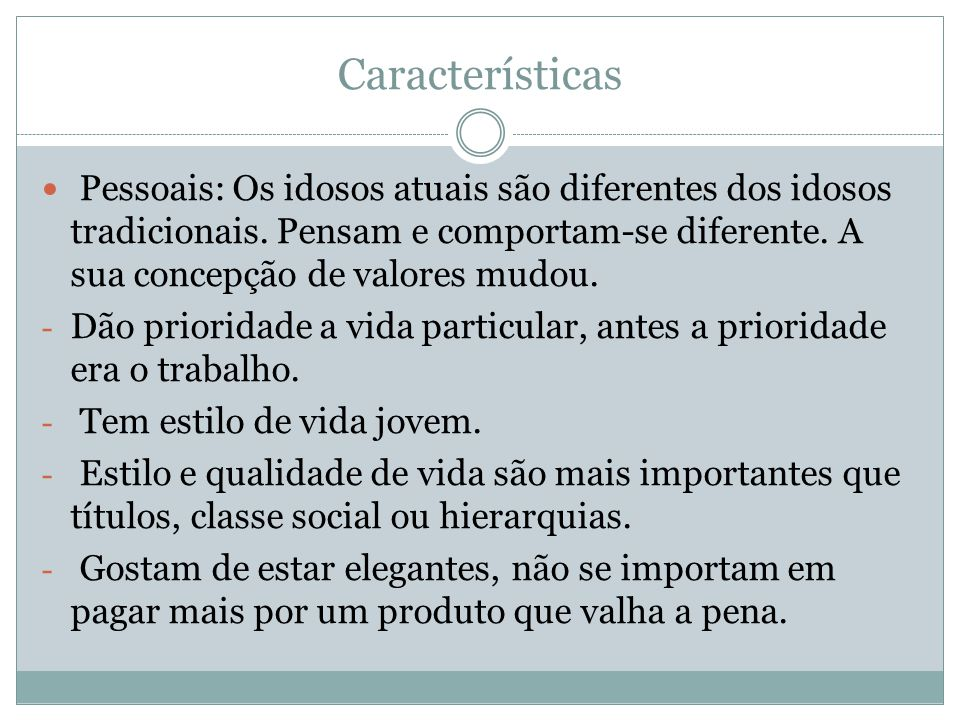 Características Pessoais: Os idosos atuais são diferentes dos idosos tradicionais. Pensam e comportam-se diferente. A sua concepção de valores mudou.