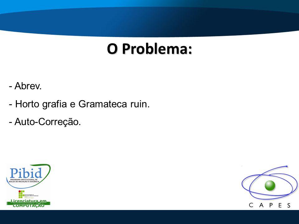 O Problema: - Abrev. Horto grafia e Gramateca ruin. Auto-Correção.