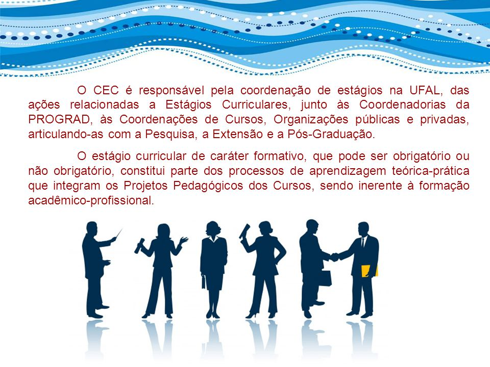 O CEC é responsável pela coordenação de estágios na UFAL, das ações relacionadas a Estágios Curriculares, junto às Coordenadorias da PROGRAD, às Coordenações de Cursos, Organizações públicas e privadas, articulando-as com a Pesquisa, a Extensão e a Pós-Graduação.