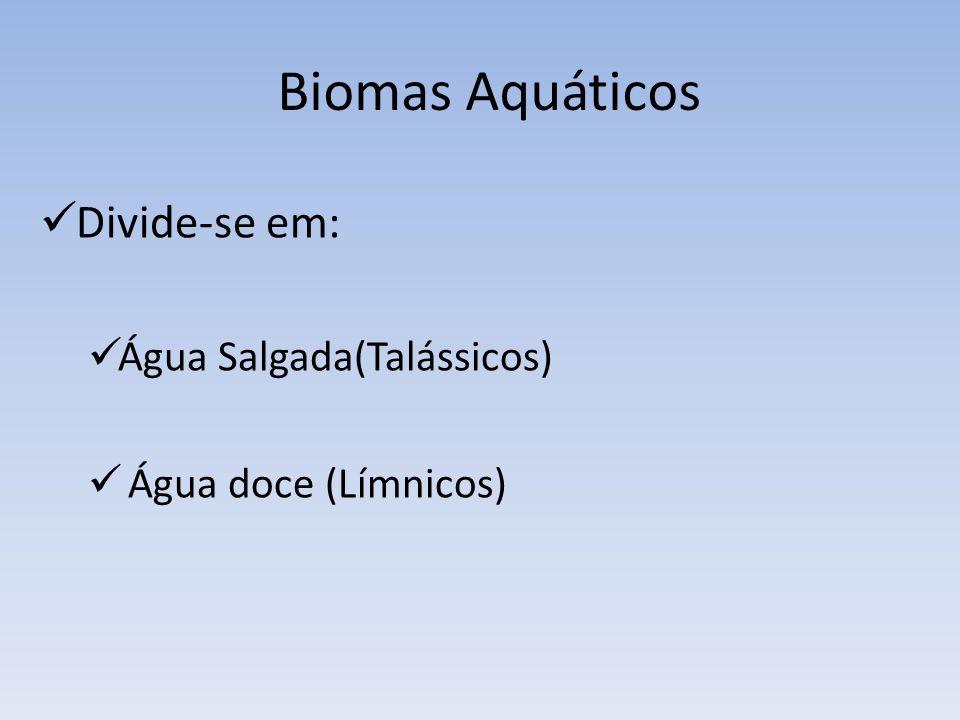 Biomas Aquáticos Divide-se em: Água Salgada(Talássicos)