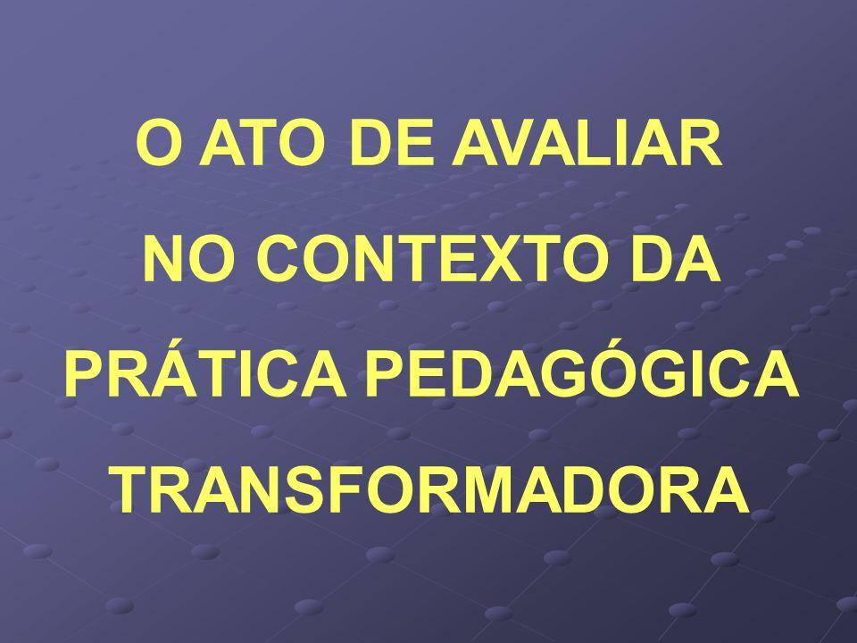 O ATO DE AVALIAR NO CONTEXTO DA PRÁTICA PEDAGÓGICA TRANSFORMADORA