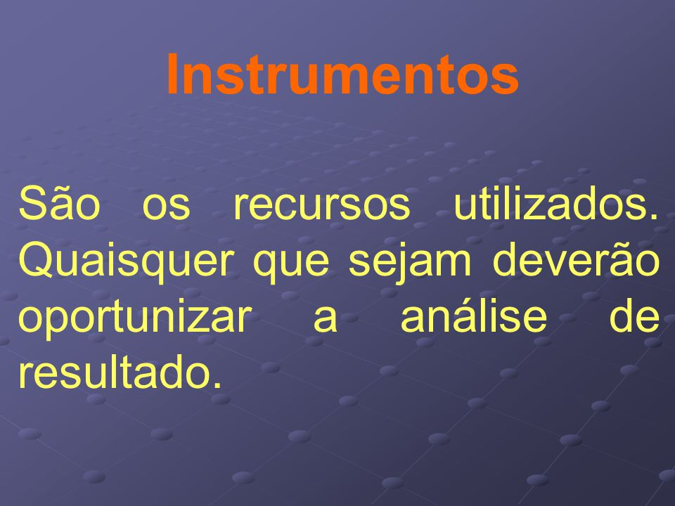 Instrumentos São os recursos utilizados.