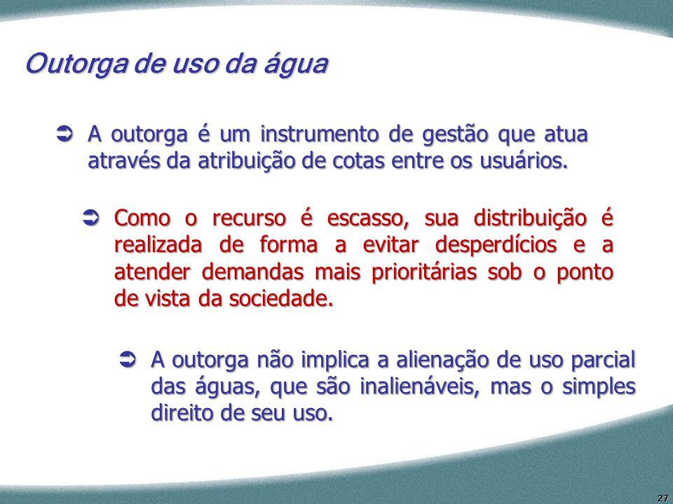 Outorga de uso da água A outorga é um instrumento de gestão que atua através da atribuição de cotas entre os usuários.