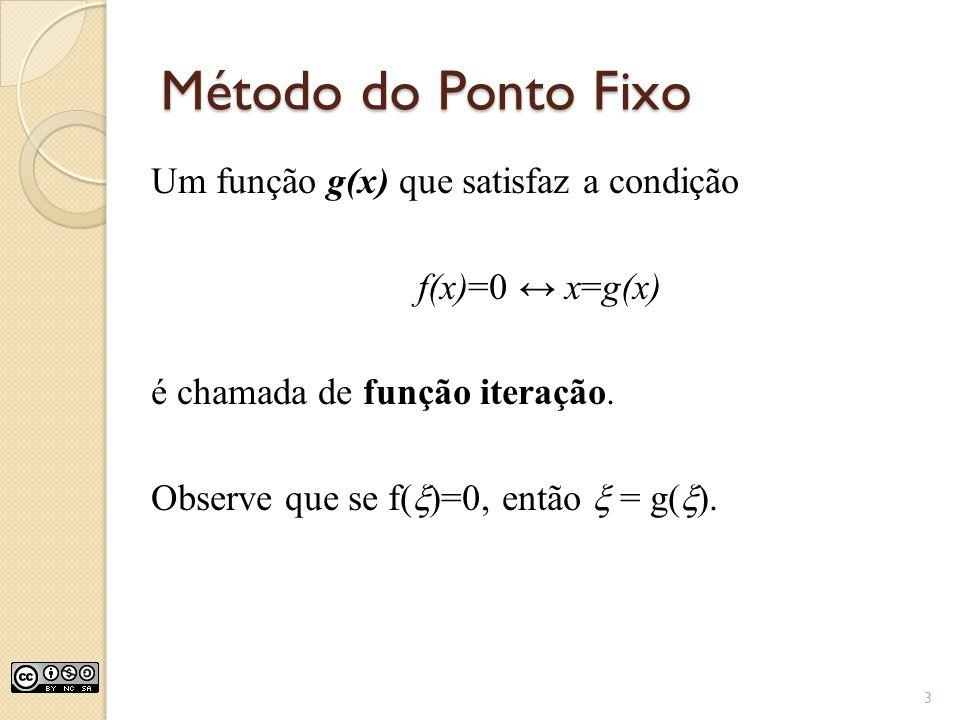 Método do Ponto Fixo Um função g(x) que satisfaz a condição f(x)=0 ↔ x=g(x) é chamada de função iteração.