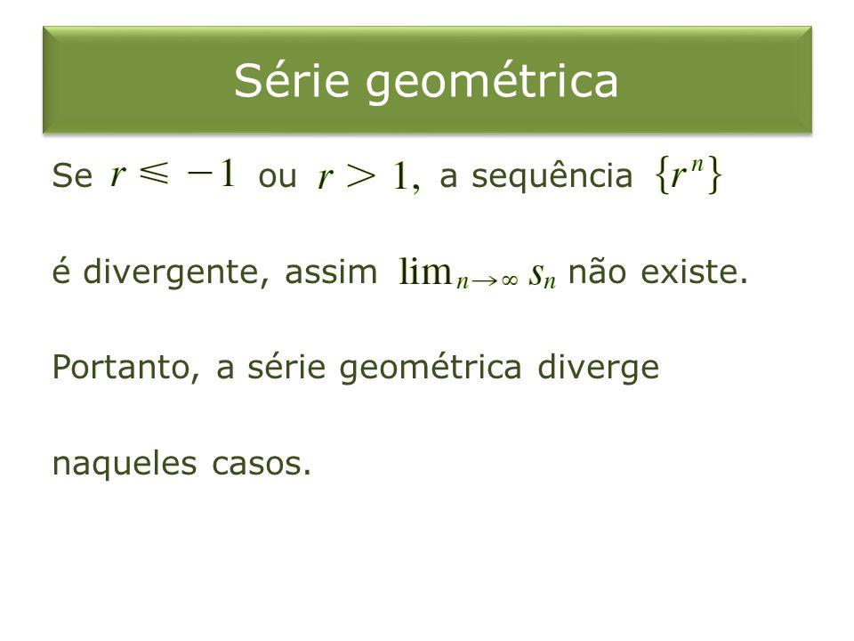 Série geométrica Se ou a sequência é divergente, assim não existe.