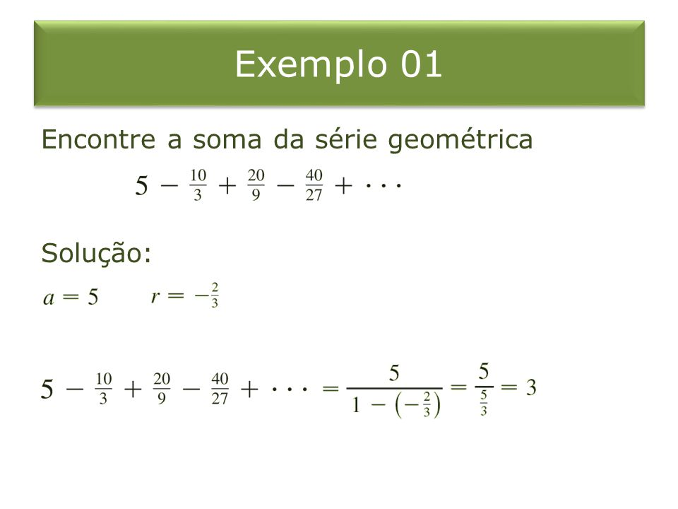 Exemplo 01 Encontre a soma da série geométrica Solução: