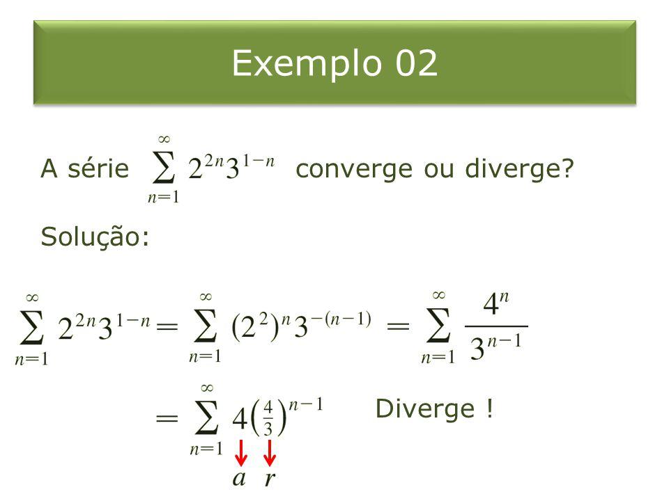 Exemplo 02 A série converge ou diverge Solução: Diverge !