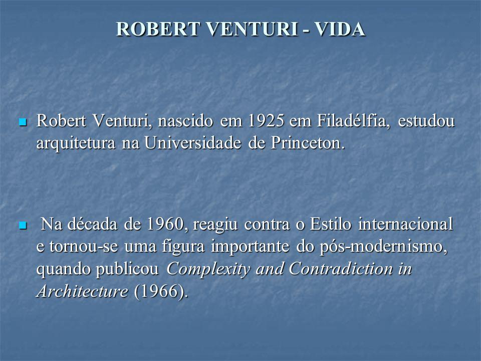 ROBERT VENTURI - VIDA Robert Venturi, nascido em 1925 em Filadélfia, estudou arquitetura na Universidade de Princeton.