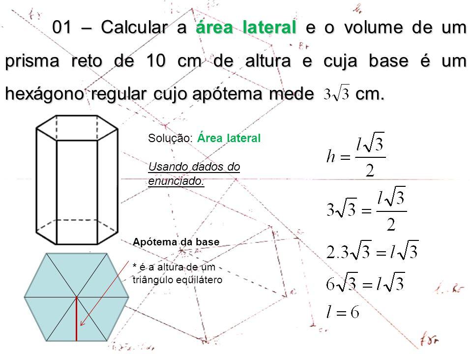 01 – Calcular a área lateral e o volume de um prisma reto de 10 cm de altura e cuja base é um hexágono regular cujo apótema mede cm.