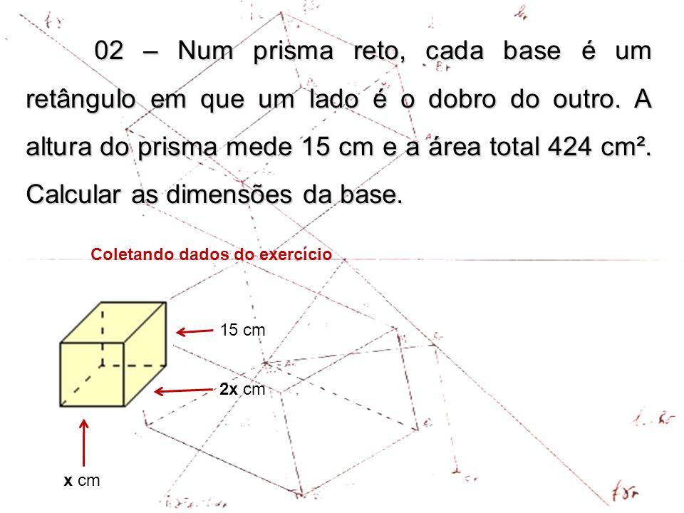 02 – Num prisma reto, cada base é um retângulo em que um lado é o dobro do outro. A altura do prisma mede 15 cm e a área total 424 cm². Calcular as dimensões da base.