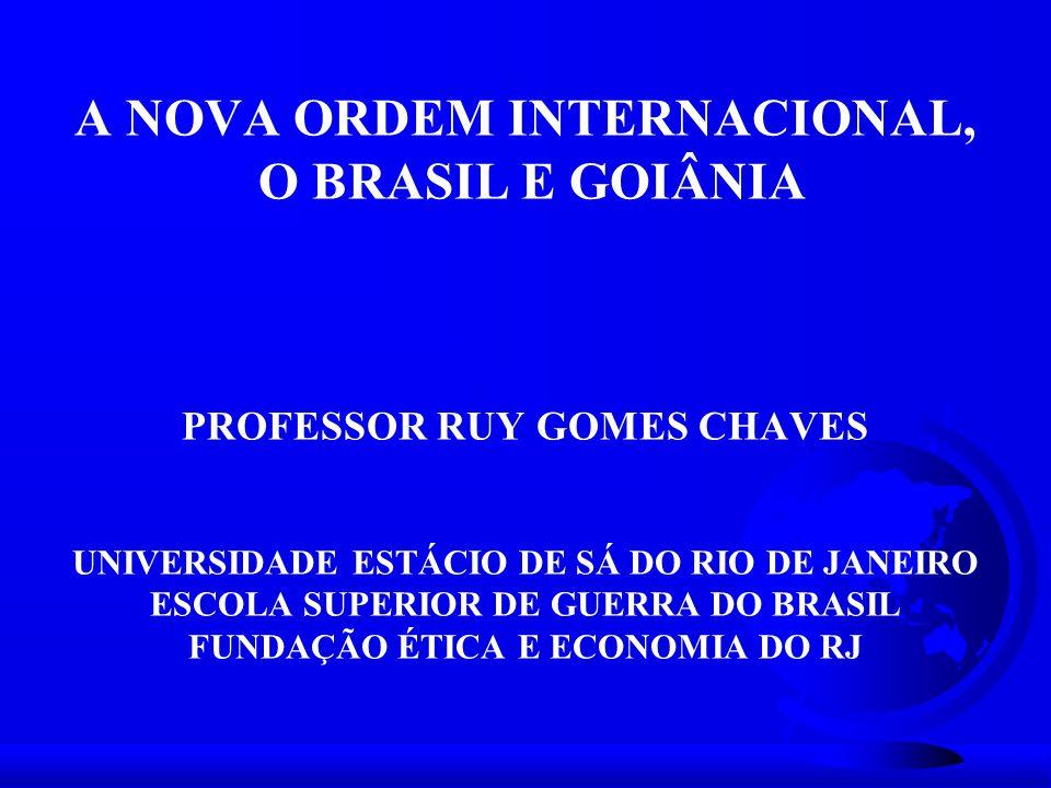 A NOVA ORDEM INTERNACIONAL, O BRASIL E GOIÂNIA PROFESSOR RUY GOMES CHAVES UNIVERSIDADE ESTÁCIO DE SÁ DO RIO DE JANEIRO ESCOLA SUPERIOR DE GUERRA DO BRASIL FUNDAÇÃO ÉTICA E ECONOMIA DO RJ