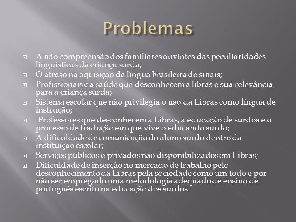 Problemas A não compreensão dos familiares ouvintes das peculiaridades linguísticas da criança surda;