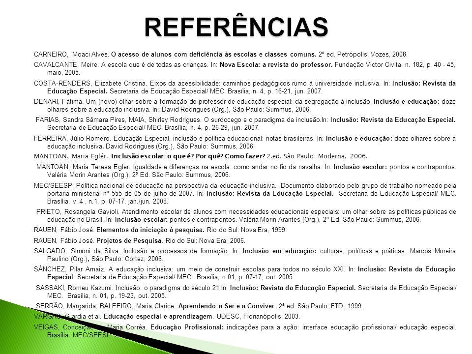 REFERÊNCIAS CARNEIRO, Moaci Alves. O acesso de alunos com deficiência às escolas e classes comuns. 2ª ed. Petrópolis: Vozes, 2008.