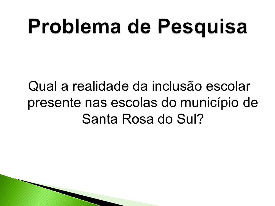 Problema de Pesquisa Qual a realidade da inclusão escolar presente nas escolas do município de Santa Rosa do Sul