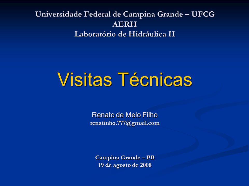 Universidade Federal de Campina Grande – UFCG AERH Laboratório de Hidráulica II Visitas Técnicas Renato de Melo Filho renatinho.777@gmail.com Campina Grande – PB 19 de agosto de 2008