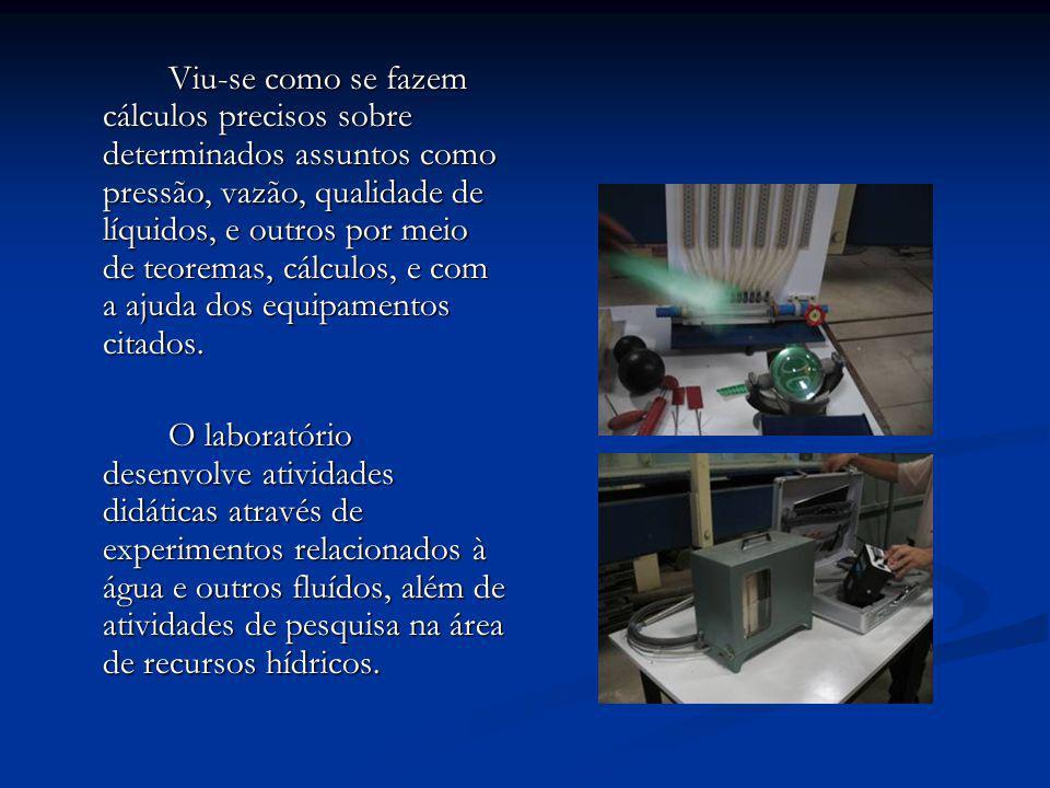 Viu-se como se fazem cálculos precisos sobre determinados assuntos como pressão, vazão, qualidade de líquidos, e outros por meio de teoremas, cálculos, e com a ajuda dos equipamentos citados.