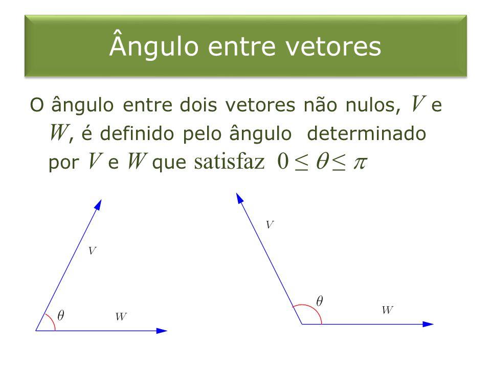 Ângulo entre vetores O ângulo entre dois vetores não nulos, V e W, é definido pelo ângulo determinado por V e W que satisfaz 0 ≤  ≤ 