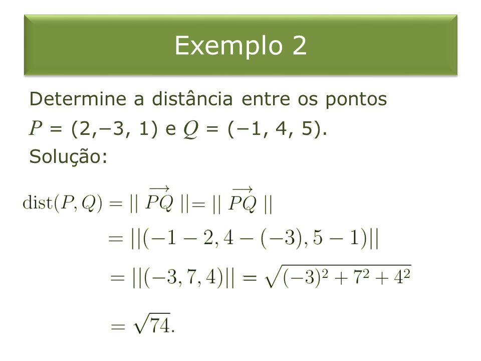 Exemplo 2 Determine a distância entre os pontos P = (2,−3, 1) e Q = (−1, 4, 5). Solução: