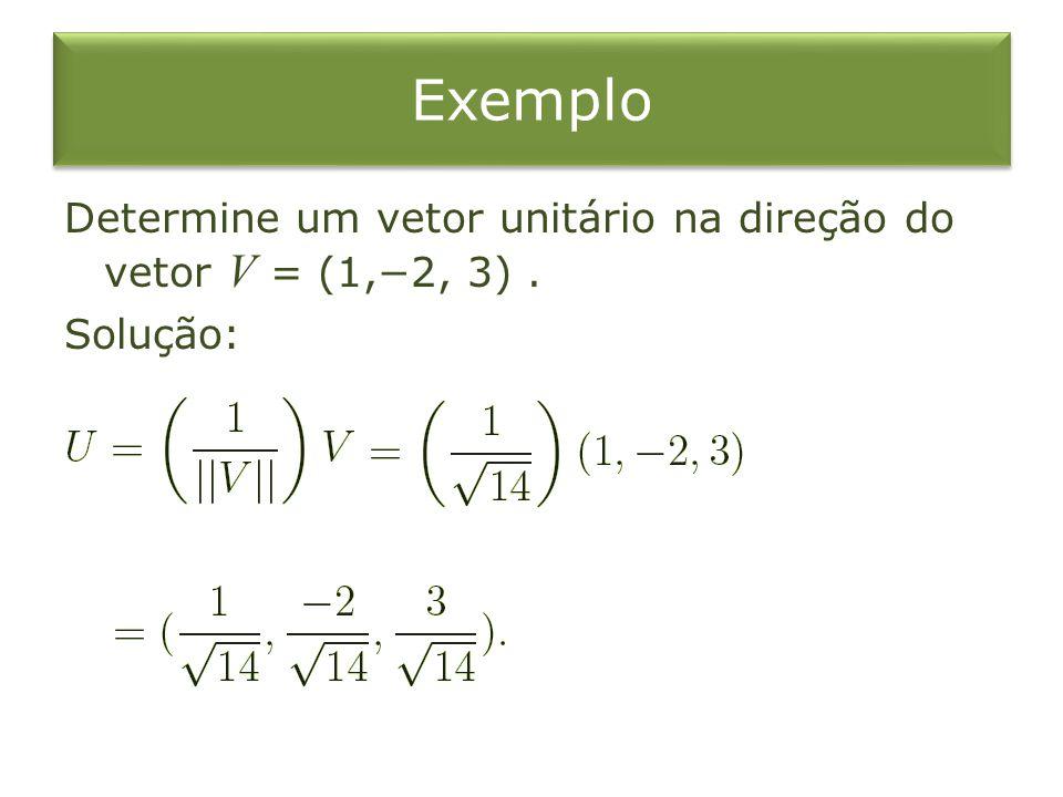 Exemplo Determine um vetor unitário na direção do vetor V = (1,−2, 3) . Solução: