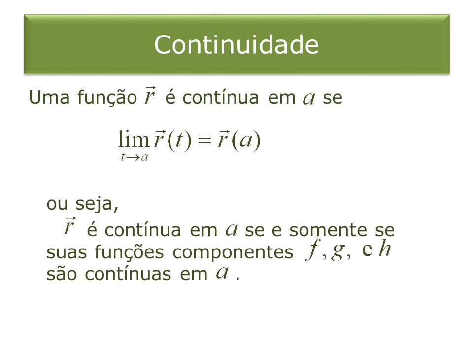 Continuidade Uma função é contínua em se ou seja, é contínua em se e somente se suas funções componentes são contínuas em .