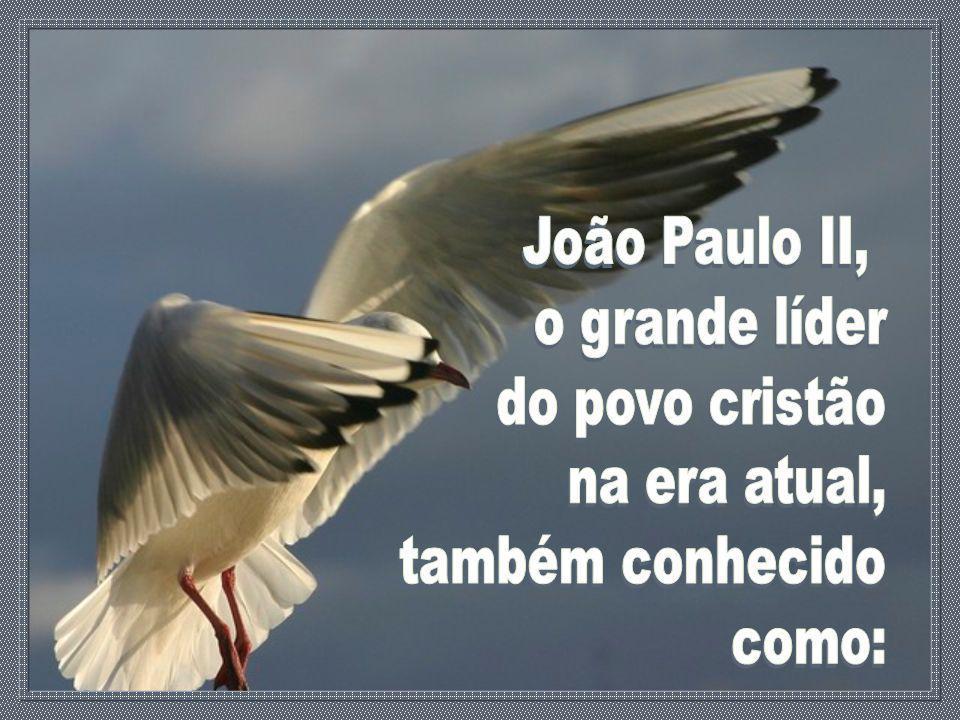 João Paulo II, o grande líder do povo cristão na era atual, também conhecido como: