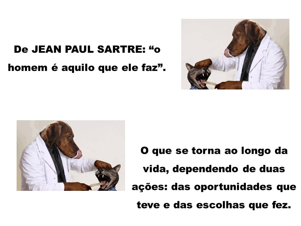 De JEAN PAUL SARTRE: o homem é aquilo que ele faz .