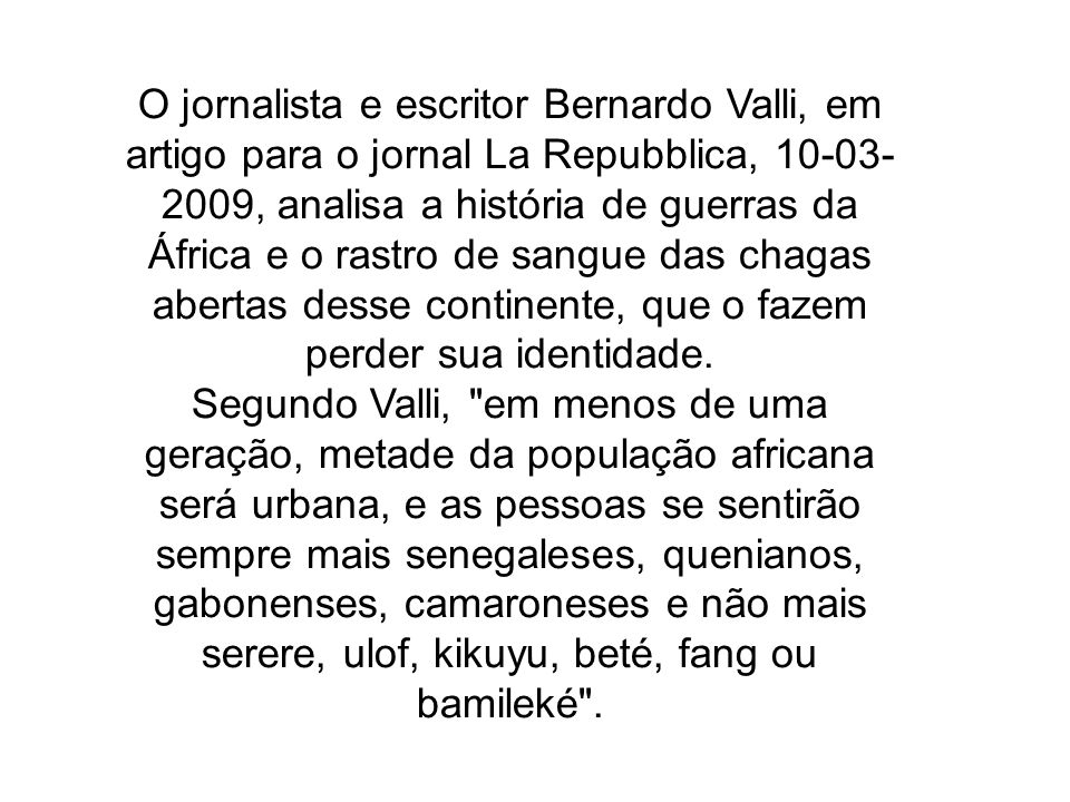 O jornalista e escritor Bernardo Valli, em artigo para o jornal La Repubblica, 10-03-2009, analisa a história de guerras da África e o rastro de sangue das chagas abertas desse continente, que o fazem perder sua identidade.