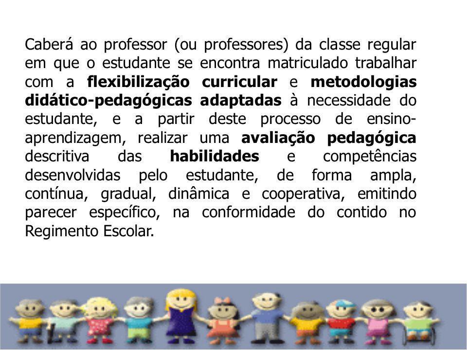 Caberá ao professor (ou professores) da classe regular em que o estudante se encontra matriculado trabalhar com a flexibilização curricular e metodologias didático-pedagógicas adaptadas à necessidade do estudante, e a partir deste processo de ensino-aprendizagem, realizar uma avaliação pedagógica descritiva das habilidades e competências desenvolvidas pelo estudante, de forma ampla, contínua, gradual, dinâmica e cooperativa, emitindo parecer específico, na conformidade do contido no Regimento Escolar.