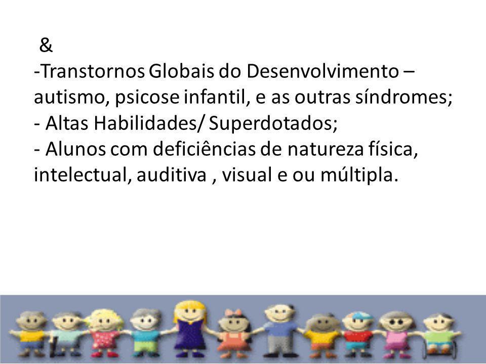 & Transtornos Globais do Desenvolvimento – autismo, psicose infantil, e as outras síndromes; - Altas Habilidades/ Superdotados;
