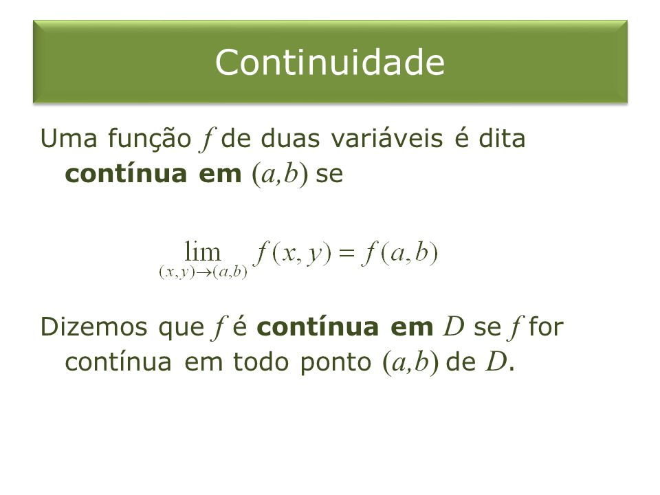 Continuidade Uma função f de duas variáveis é dita contínua em (a,b) se Dizemos que f é contínua em D se f for contínua em todo ponto (a,b) de D.