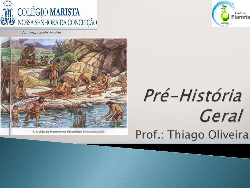 Por uma escola de vida Pré-História Geral Prof.: Thiago Oliveira