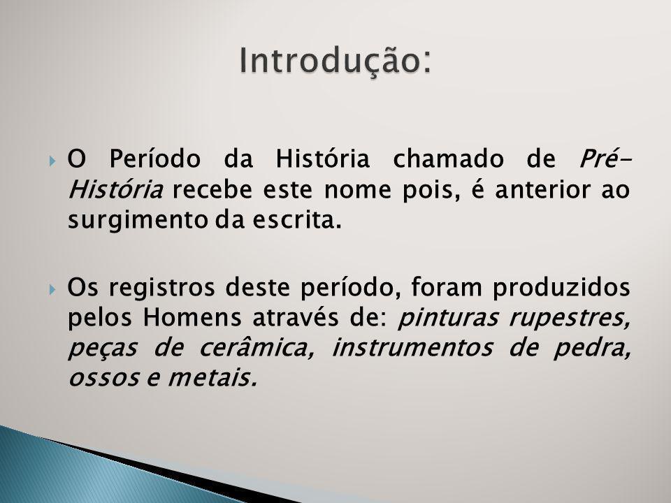 Introdução: O Período da História chamado de Pré- História recebe este nome pois, é anterior ao surgimento da escrita.