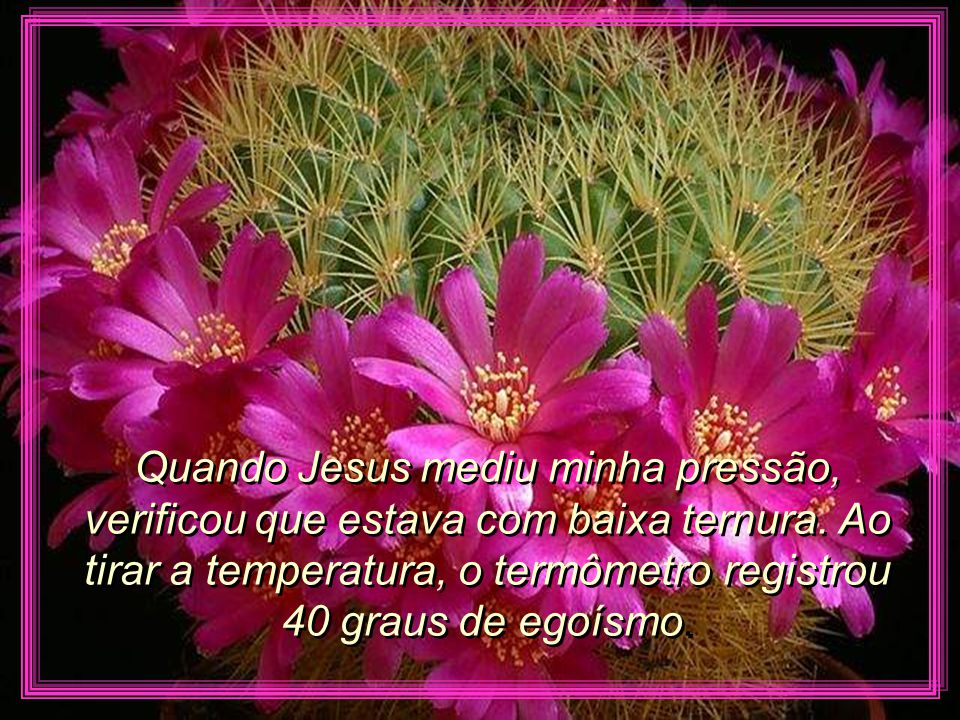 Quando Jesus mediu minha pressão, verificou que estava com baixa ternura.