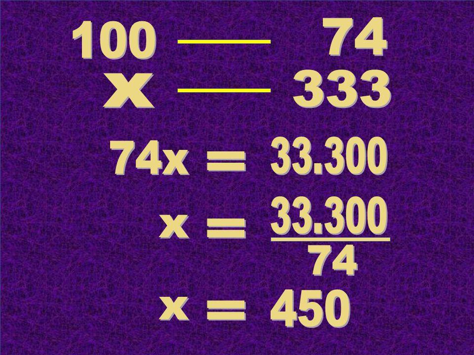 74 100 333 x 33.300 74x = 33.300 x = 74 450 x =