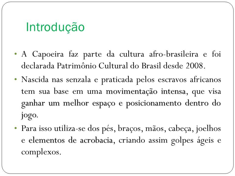 Introdução A Capoeira faz parte da cultura afro-brasileira e foi declarada Patrimônio Cultural do Brasil desde 2008.