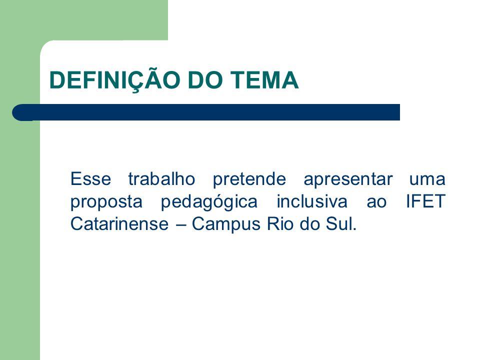 DEFINIÇÃO DO TEMA Esse trabalho pretende apresentar uma proposta pedagógica inclusiva ao IFET Catarinense – Campus Rio do Sul.