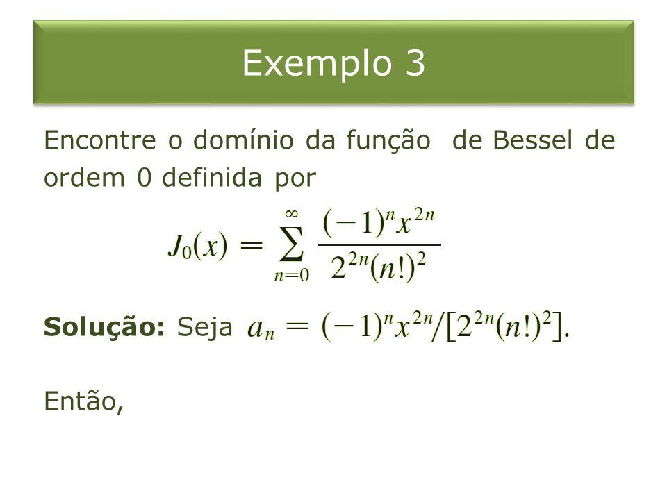 Exemplo 3 Encontre o domínio da função de Bessel de ordem 0 definida por Solução: Seja Então,
