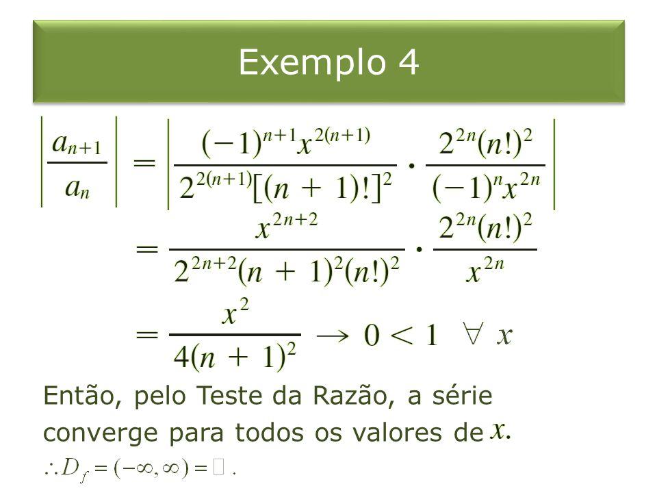 Exemplo 4 Então, pelo Teste da Razão, a série converge para todos os valores de